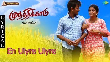 Uyire Uyire Song with Lyrics | Munthirikaadu | Upcoming Movie | Pugazh, Supriya, Seeman | A.K Priyan